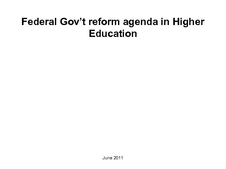 Federal Gov't reform agenda in Higher Education June 2011