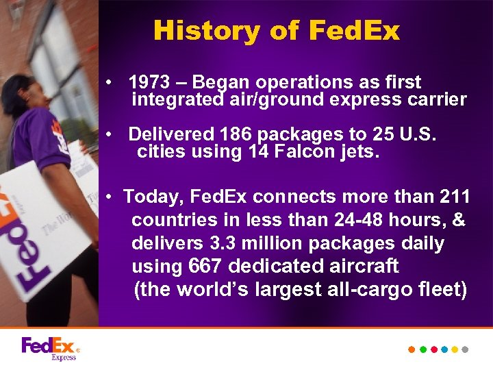 History of Fed. Ex • 1973 – Began operations as first integrated air/ground express