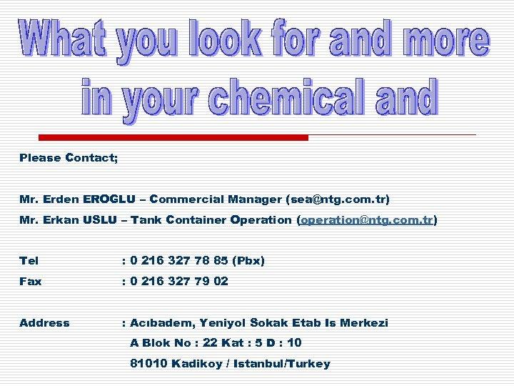 Please Contact; Mr. Erden EROGLU – Commercial Manager (sea@ntg. com. tr) Mr. Erkan USLU