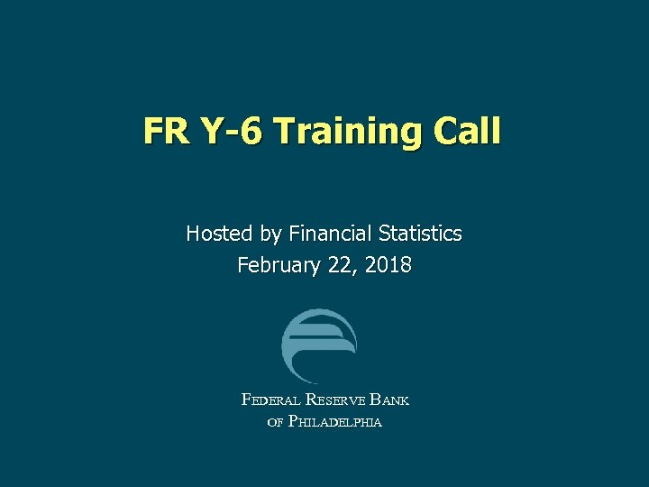 FR Y-6 Training Call Hosted by Financial Statistics February 22, 2018 FEDERAL RESERVE BANK