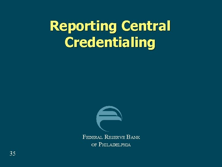 Reporting Central Credentialing FEDERAL RESERVE BANK OF PHILADELPHIA 35