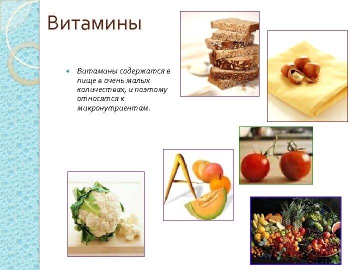 Витамины содержатся в пище в очень малых количествах, и поэтому относятся к микронутриентам.