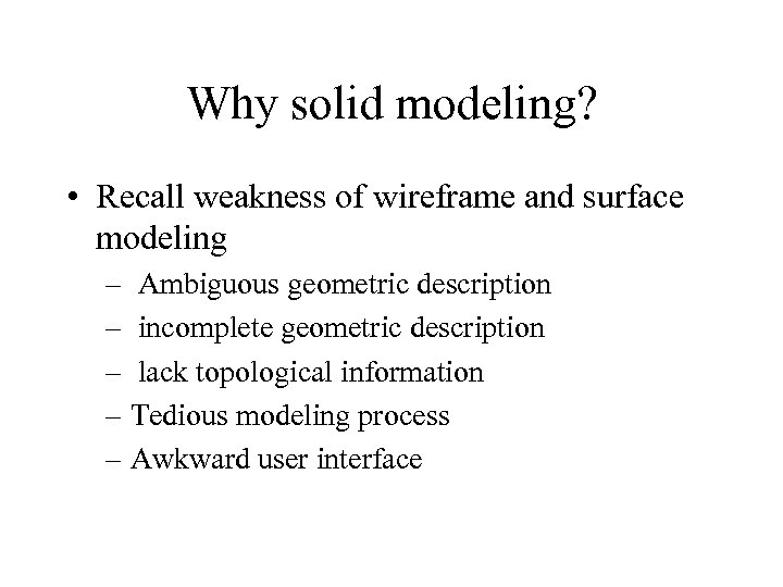 Why solid modeling? • Recall weakness of wireframe and surface modeling – Ambiguous geometric