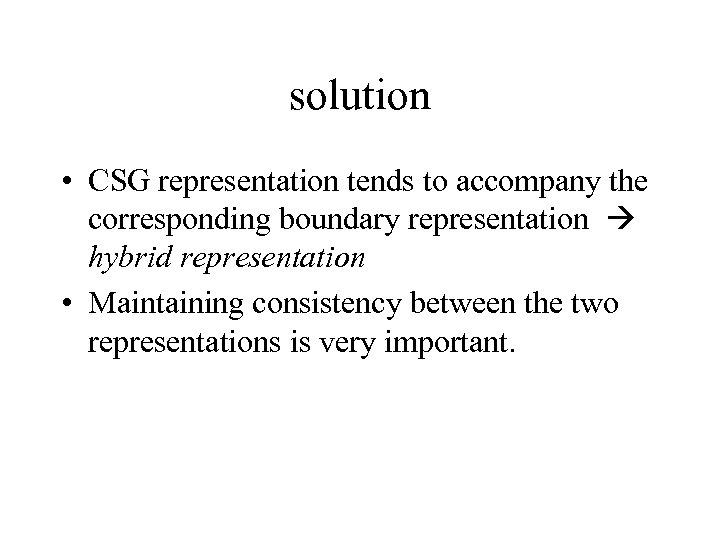 solution • CSG representation tends to accompany the corresponding boundary representation hybrid representation •