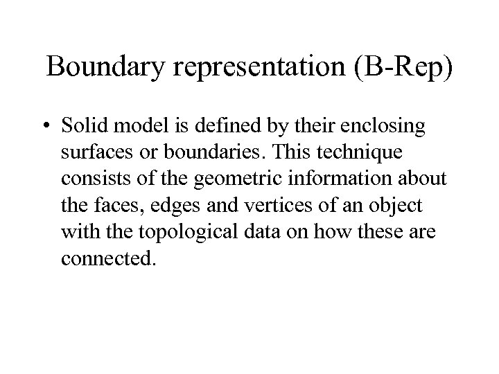 Boundary representation (B-Rep) • Solid model is defined by their enclosing surfaces or boundaries.