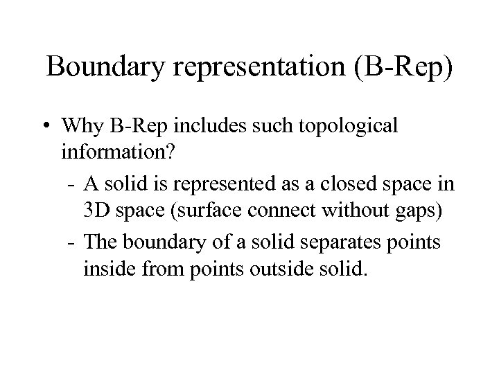 Boundary representation (B-Rep) • Why B-Rep includes such topological information? - A solid is