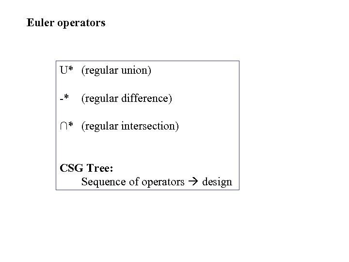 Euler operators U* (regular union) -* (regular difference) ∩* (regular intersection) CSG Tree: Sequence