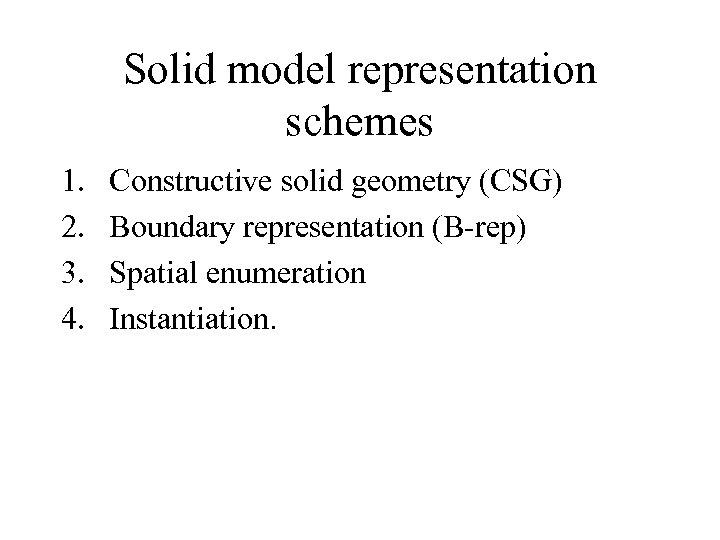Solid model representation schemes 1. 2. 3. 4. Constructive solid geometry (CSG) Boundary representation