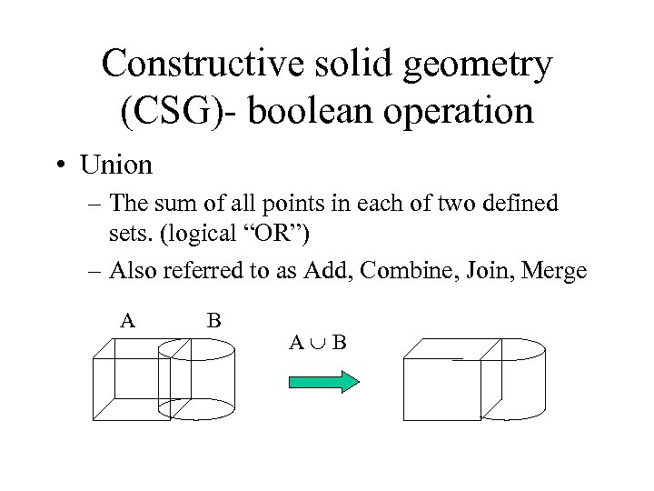 Constructive solid geometry (CSG)- boolean operation • Union – The sum of all points