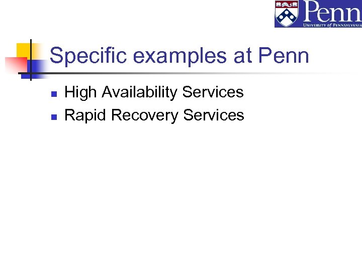 Specific examples at Penn n n High Availability Services Rapid Recovery Services