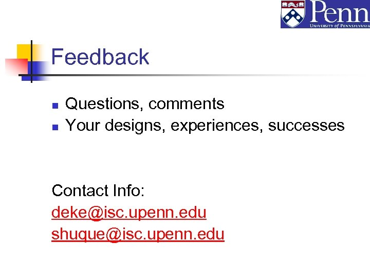 Feedback n n Questions, comments Your designs, experiences, successes Contact Info: deke@isc. upenn. edu