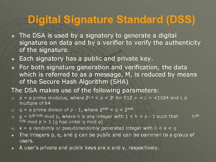 Digital Signature Standard (DSS) The DSA is used by a signatory to generate a