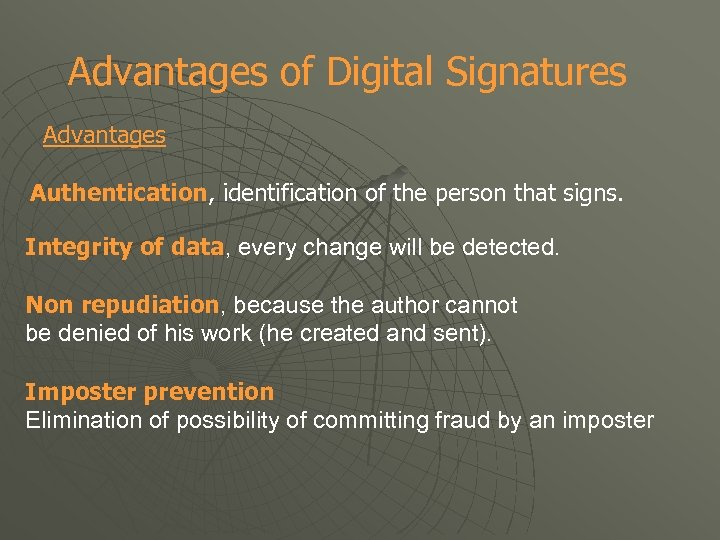 Advantages of Digital Signatures Advantages Authentication, identification of the person that signs. Integrity of