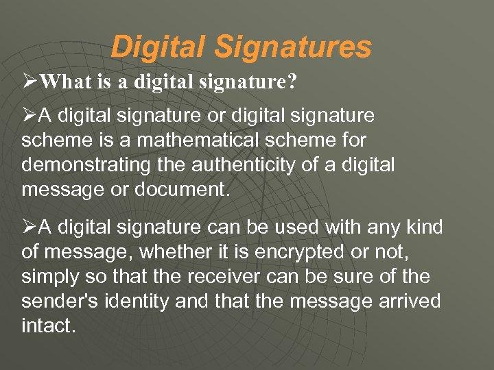 Digital Signatures What is a digital signature? A digital signature or digital signature scheme