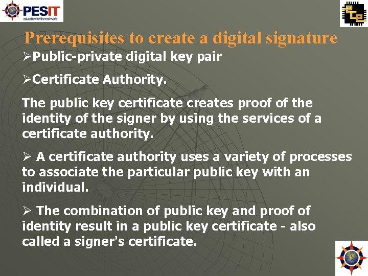 Prerequisites to create a digital signature Public-private digital key pair Certificate Authority. The public