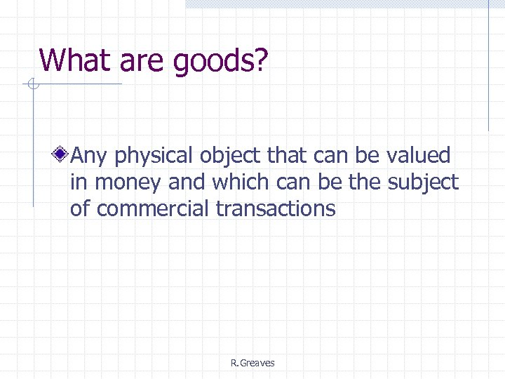 What are goods? Any physical object that can be valued in money and which