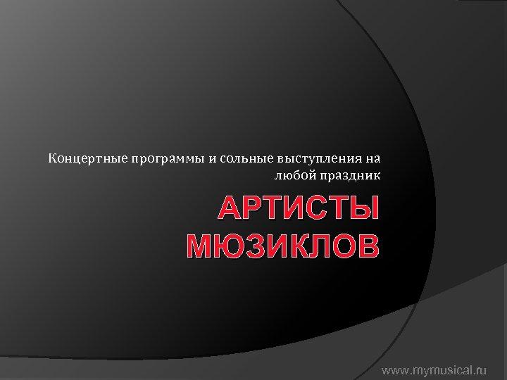 Концертные программы и сольные выступления на любой праздник АРТИСТЫ МЮЗИКЛОВ www. mymusical. ru