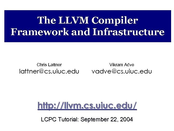 The LLVM Compiler Framework and Infrastructure Chris Lattner Vikram Adve lattner@cs. uiuc. edu vadve@cs.