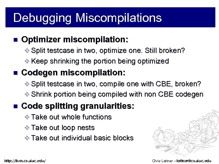 Debugging Miscompilations n Optimizer miscompilation: v Split testcase in two, optimize one. Still broken?