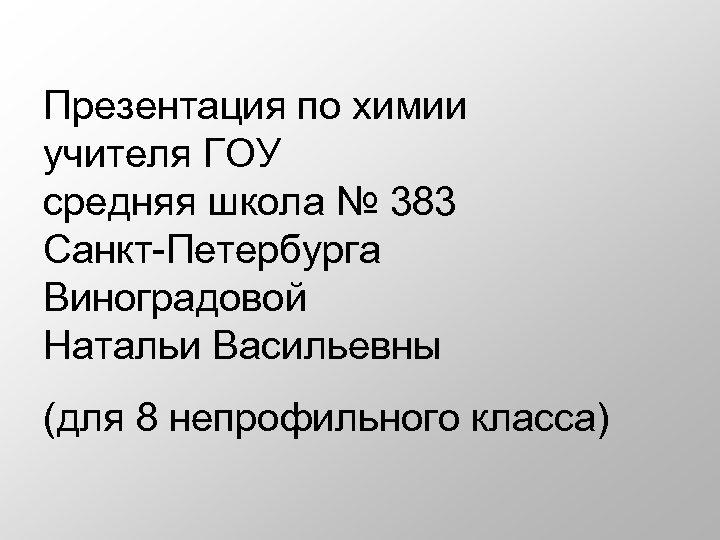 Презентация по химии учителя ГОУ средняя школа № 383 Санкт-Петербурга Виноградовой Натальи Васильевны (для