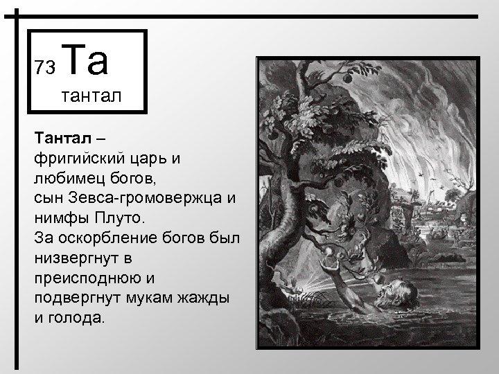 73 Ta тантал Тантал – фригийский царь и любимец богов, сын Зевса-громовержца и нимфы