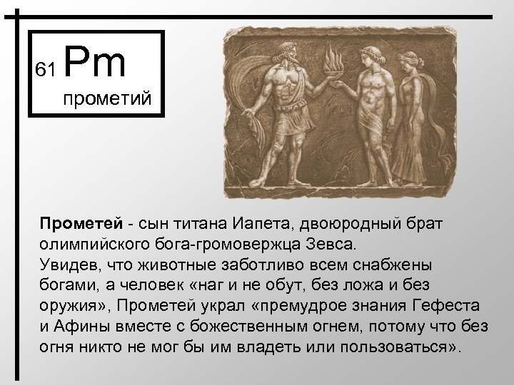 61 Pm прометий Прометей - сын титана Иапета, двоюродный брат олимпийского бога-громовержца Зевса. Увидев,