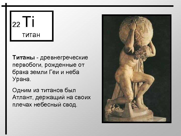 22 Ti титан Титаны - древнегреческие первобоги, рожденные от брака земли Геи и неба