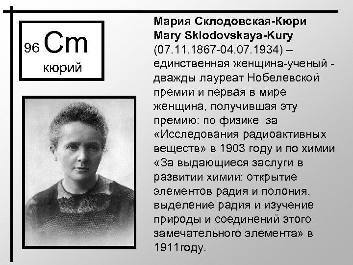 96 Cm кюрий Мария Склодовская-Кюри Mary Sklodovskaya-Kury (07. 11. 1867 -04. 07. 1934) –