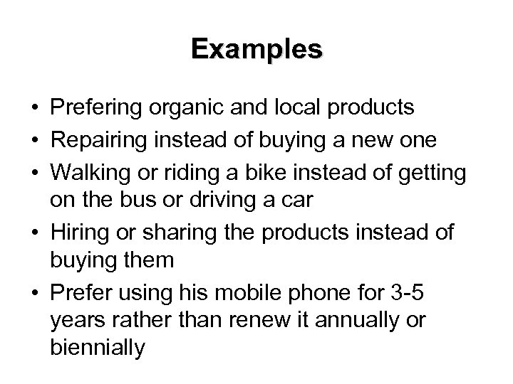 Examples • Prefering organic and local products • Repairing instead of buying a new