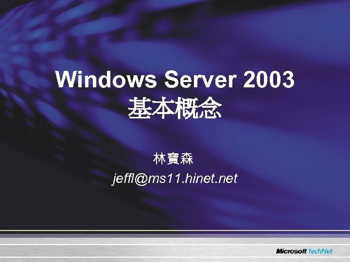 Windows Server 2003 基本概念 林寶森 jeffl@ms 11. hinet. net