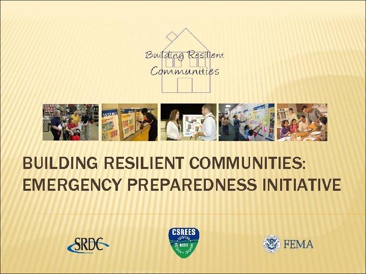 BUILDING RESILIENT COMMUNITIES: EMERGENCY PREPAREDNESS INITIATIVE