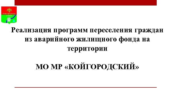 Реализация программ переселения граждан из аварийного жилищного фонда на территории МО МР «КОЙГОРОДСКИЙ»
