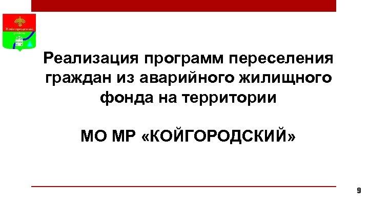 Реализация программ переселения граждан из аварийного жилищного фонда на территории МО МР «КОЙГОРОДСКИЙ» 9