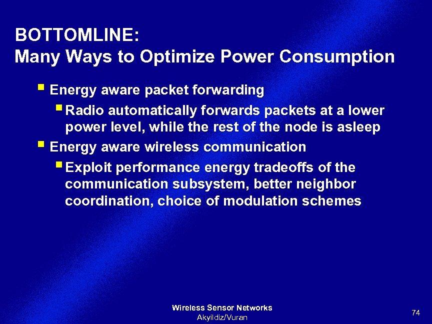 BOTTOMLINE: Many Ways to Optimize Power Consumption § Energy aware packet forwarding § Radio