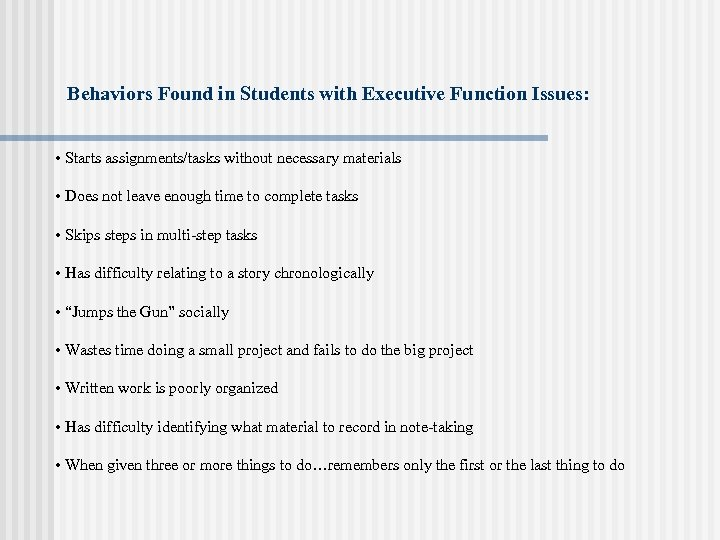 Behaviors Found in Students with Executive Function Issues: • Starts assignments/tasks without necessary materials