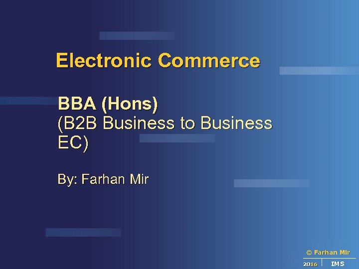 Electronic Commerce BBA (Hons) (B 2 B Business to Business EC) By: Farhan Mir