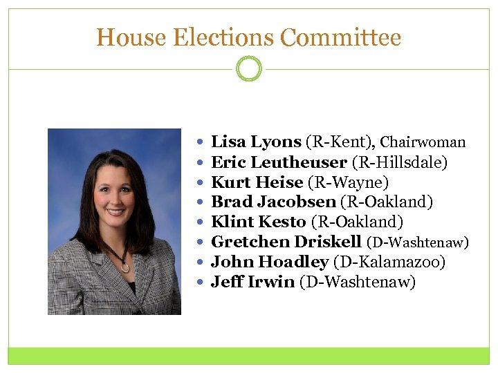 House Elections Committee Lisa Lyons (R-Kent), Chairwoman Eric Leutheuser (R-Hillsdale) Kurt Heise (R-Wayne) Brad