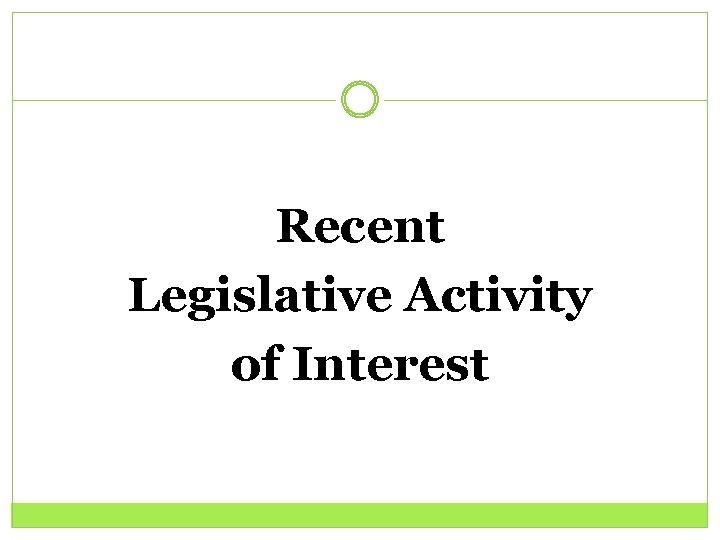Recent Legislative Activity of Interest