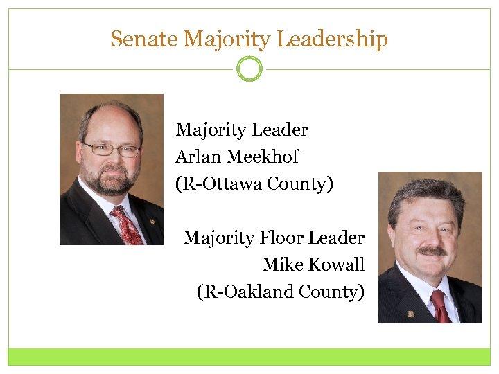 Senate Majority Leadership Majority Leader Arlan Meekhof (R-Ottawa County) Majority Floor Leader Mike Kowall