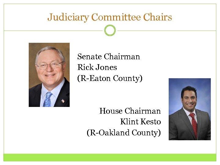 Judiciary Committee Chairs Senate Chairman Rick Jones (R-Eaton County) House Chairman Klint Kesto (R-Oakland