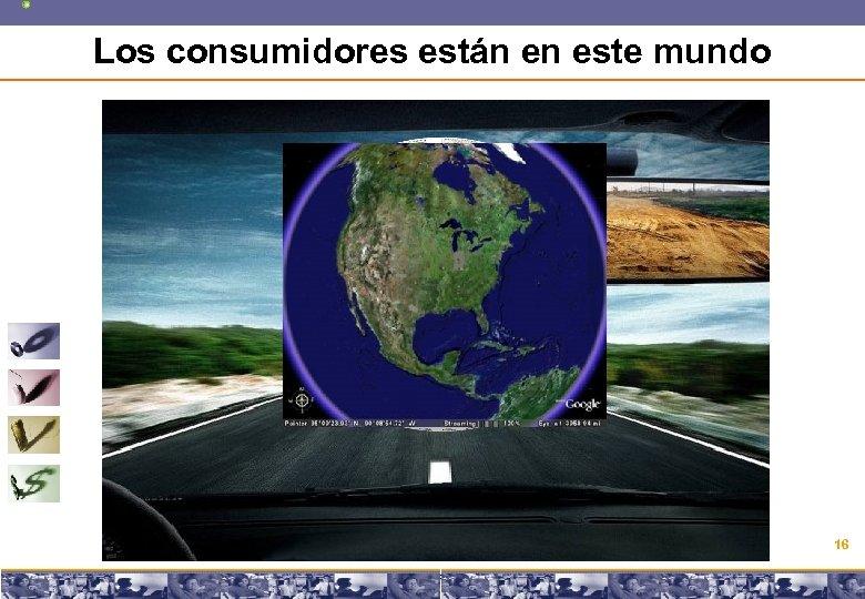 Los consumidores están en este mundo 16 Copyright © 2008 Marcos Pueyrredon <mpueyrredon@consultagroup. com>