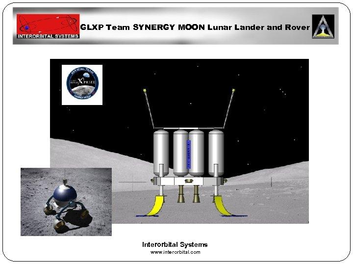 GLXP Team SYNERGY MOON Lunar Lander and Rover Interorbital Systems www. interorbital. com