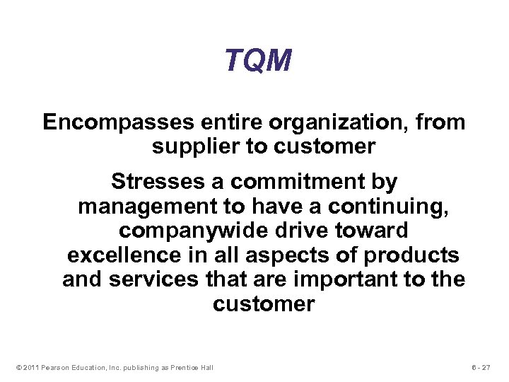 TQM Encompasses entire organization, from supplier to customer Stresses a commitment by management to