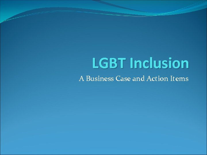LGBT Inclusion A Business Case and Action Items
