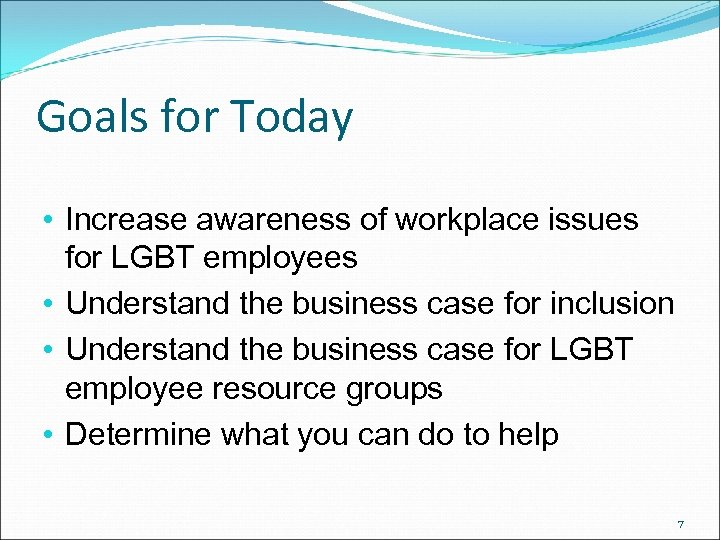 Goals for Today • Increase awareness of workplace issues for LGBT employees • Understand