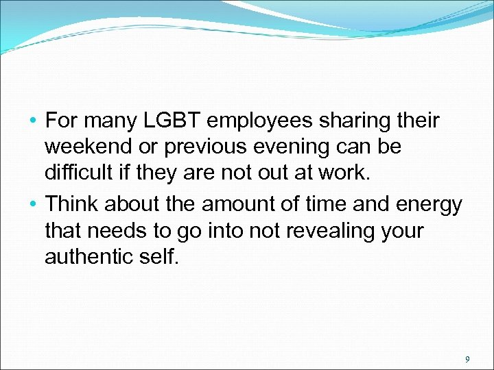 • For many LGBT employees sharing their weekend or previous evening can be