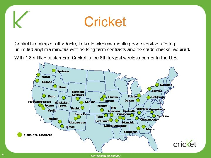 Cricket is a simple, affordable, flat-rate wireless mobile phone service offering unlimited anytime minutes