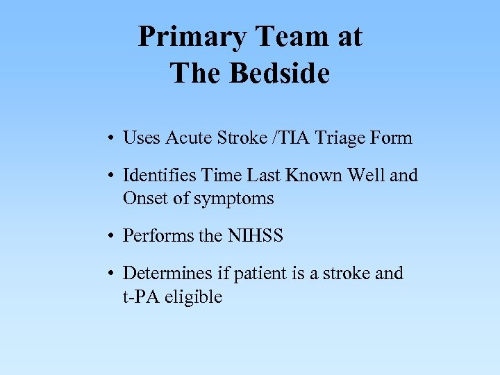 Primary Team at The Bedside • Uses Acute Stroke /TIA Triage Form • Identifies