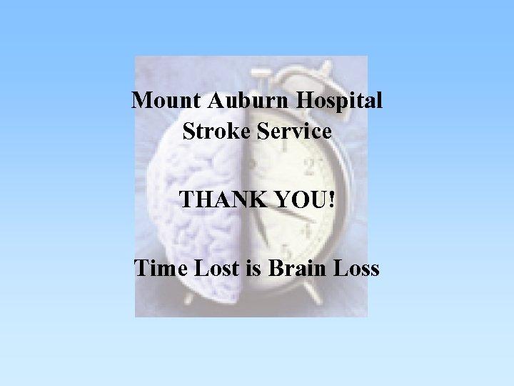 Mount Auburn Hospital Stroke Service THANK YOU! Time Lost is Brain Loss