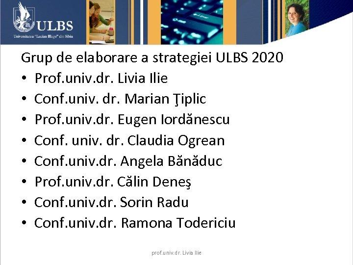Grup de elaborare a strategiei ULBS 2020 • Prof. univ. dr. Livia Ilie •
